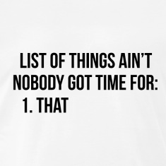 list of things aint nobody got time for - that